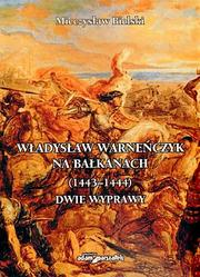 Wadysaw Warneczyk na Bakanach (1443  1444). Dwie wyprawy by Mieczysaw Bielski