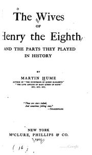 The wives of Henry the Eighth and the parts they played in history by Martin Andrew Sharp Hume