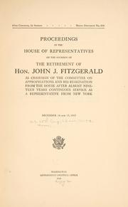 Cover of: Proceedings in the House of representatives on the occasion of the retirement of Hon. John Fitzgerald as chairman of the Committee on appropriations and his resignation from the House after almost nineteen years continuous service as a representative from New York. by United States. 65th Congress, 2d session, 1917-1918. House
