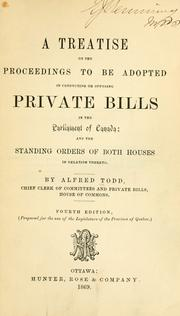 A treatise on the proceedings to be adopted in conducting or opposing private bills in the Parliament of Canada by Alfred Todd