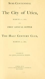 Cover of: Semi-centennial of the city of Utica, March 1st, 1882, and first annual supper of the Half century club, March 2d, 1882. by Oneida historical society at Utica
