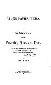 Grand Rapids Flora: A Catalogue of the Flowering Plants and Ferns Growing Without Cultivation in .. PDF