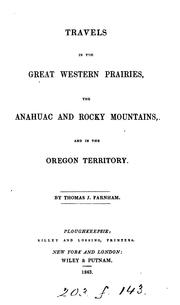 Travels in the great western prairies, the Anahuac and Rocky Mountains, and in the Oregon Territory by Thomas J. Farnham