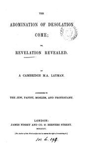 The abomination of desolation come; or, Revelation revealed, by a Cambridge M.A. layman PDF