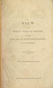 A view of the moral state of society, at the close of the eighteenth century, much enlarged, and continued to the commencement of the year 1804 PDF