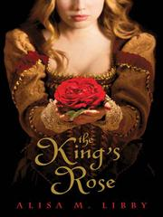 The king&#39;s rose by Alisa M. Libby