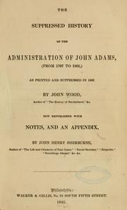 Cover of: The suppressed history of the administration of John Adams, (from 1797 to 1801,) as printed and suppressed in 1802 by Wood, John