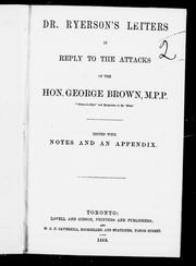 "Dr. Ryerson's letters in reply to the attacks of the Hon. George Brown, M.P.P., ""editor-in-chief"" and proprietor of the 'Globe' by Egerton Ryerson"