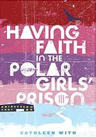 Cover of: Having Faith in the Polar Girls&#39; Prison by Cathleen With