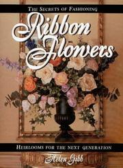 The secrets of fashioning ribbon flowers by Helen Gibb