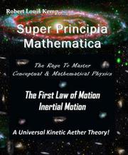 Super Principia Mathematica - The General Theory of Relativity by Robert L. Kemp