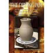 The Drying Pot; And The Refining Fires Necessary To Become A Vessel Used By God by Sandra Hersey