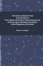 The Action as Natural Force and the Origin of Time, Space, Dimensions, Natural Forces, and Laws of Logics, Geometry and Physics at the Origination of the World by Werner Landgraf