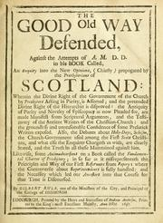 The good old way defended, against the attempts of A.M., D.D. in his book called, An enquiry into the new opinions, (chiefly) propagated by the Presbyterians of Scotland ... by Gilbert Rule