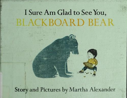I sure am glad to see you, Blackboard Bear