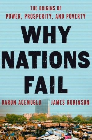 Why Nations Fail: The Origins of Power, Prosperity, and Povert by 