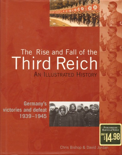 The Rise and Fall of the Third Reich, an Illustrated History, Germany's Victories and Defeat 1939-1945 by Chris Bishop, David Jordan