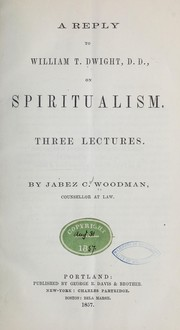 A reply to William T. Dwight, D. D., on spiritualism by Jabez C. Woodman
