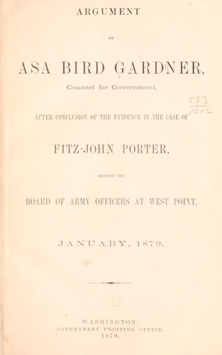 Argument of Asa Bird Gardner, counsel for government, after conclusion of the evidence in the case of Fitz-John Porter before the Board of Army officers at West Point, January, 1879.