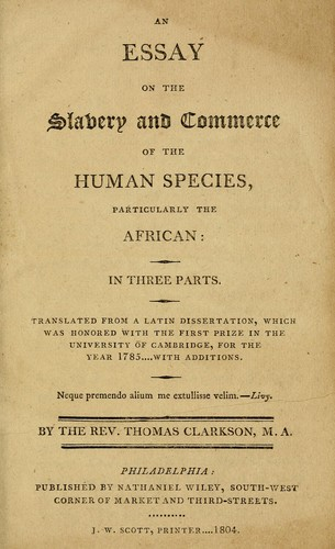 thomas clarkson essay slavery The online books page online books by thomas clarkson (clarkson, thomas, 1760-1846) a wikipedia article about this author is available clarkson, thomas, 1760-1846: an essay on the slavery and commerce of the human species, particularly the african (with additions 1786 edition) (gutenberg text.