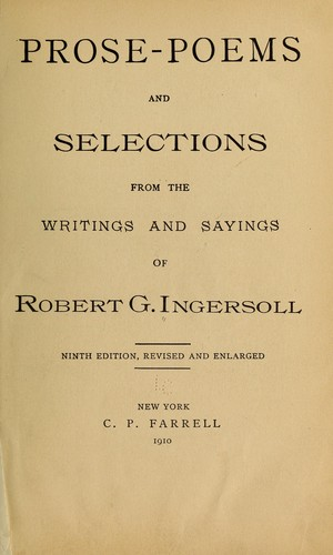 Prose-poems and selections from the writings and sayings of Robert G. Ingersoll.