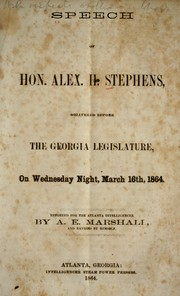 Speech of Hon. Alex. H. Stephens, delivered before the Georgia legislature, on Wednesday night, March 16th, 1864 by Stephens, Alexander Hamilton
