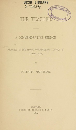 The Teacher a Commemorative Sermon Preached in the Second Congregational Church of Exeter, Nh John H. Morison