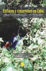Esclavos y cimarrones en Cuba. Arqueología histórica en la Cueva El Grillete