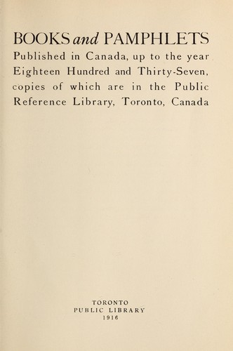 Download Books and pamphlets published in Canada, up to the year eighteen hundred and thirty-seven, copies of which are in the Public Reference Library, Toronto, Canada.