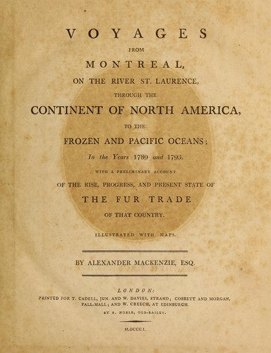 Voyages from Montreal on the River St. Laurence, through the continent of North America, to the frozen and Pacific Oceans, in the years 1789 and 1793, with a preliminary account of the rise, progress, and present state of the fur trade of that country