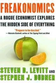 Freakonomics: A Rogue Economist Explores the Hidden Side of Everything by Steven D. Levitt, Stephen J. Dubner