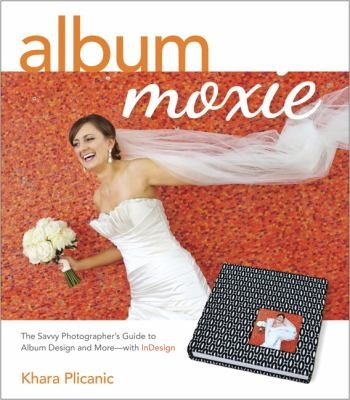 Album Moxie: The Savvy Photographer's Guide to Album Design and More with InDesign, Plicanic, Khara