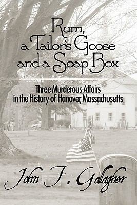 Image for Rum, a Tailor's Goose and a Soap Box: Three Murderous Affairs in the History of Hanover, Massachusetts