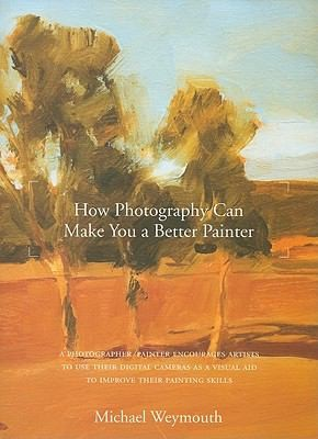 HOW PHOTOGRAPHY CAN MAKE YOU A BETTER PAINTER, Weymouth, Michael
