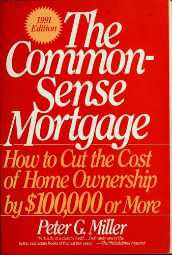 Common-Sense Mortgage, How to Cut the Cost of Home Ownership by $100,000 or More