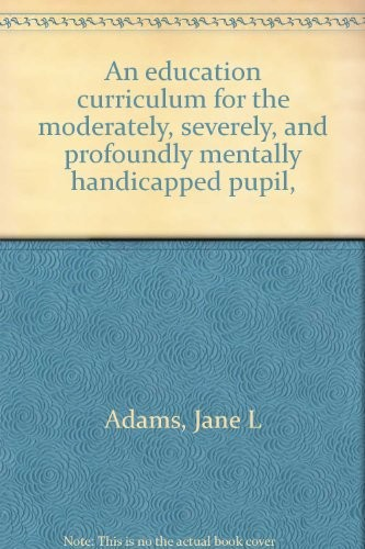 An Education Curriculum for the Moderately, Severely, and Profoundly Mentally Handicapped Pupil,