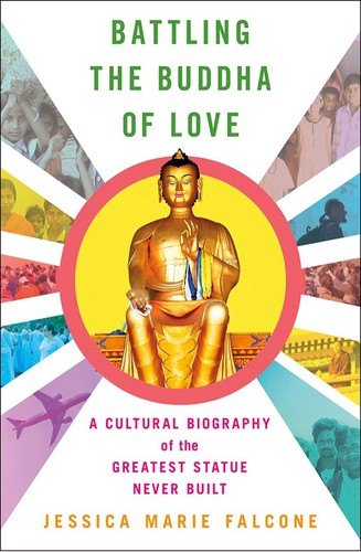 Battling the Buddha of Love: A Cultural Biography of the Greatest Statue Never Built