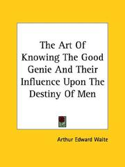 Cover of: The Art Of Knowing The Good Genie And Their Influence Upon The Destiny Of Men by Arthur Edward Waite