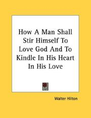 Cover of: How A Man Shall Stir Himself To Love God And To Kindle In His Heart In His Love by Walter Hilton