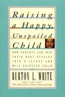 Cover of: Raising a happy, unspoiled child by Burton L. White