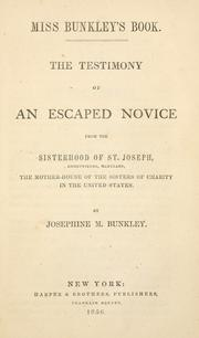 Cover of: The testimony of an escaped novice from the Sisterhood of St. Joseph, Emmettsburg, Maryland, the Mother-house of the Sisters of Charity in the United States by Josephine M. Bunkley