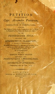 Cover of: A petition presented by Capt. Alexander Patterson to the Legislature of Pennsylvania, during the session of 1803-4, for compensation for the monies he expended and the services he rendered in defence of the Pennsylvania title, against the Connecticut claimants by Patterson, Alexander of Easton, Pa