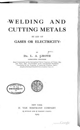 Welding and cutting metals by aid of gases or electricity by L. A. Groth