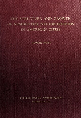 The structure and growth of residential neighborhoods in American cities. by United States. Federal Housing Administration.
