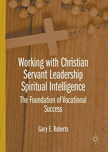 Working with Christian Servant Leadership Spiritual Intelligence by Gary E. Roberts