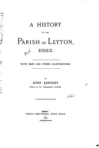 A history of the parish of Leyton, Essex ... by Kennedy, John vicar, of Leyton, Eng.