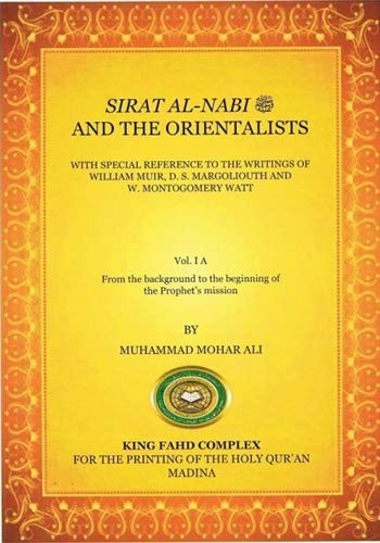 Sirat Al-Nabi  And The Orientalists With the Special Reference to the Writings of William Muir, D.S. Margoliouth and W. Montgomery Watt by Muhammad Mohar Ali