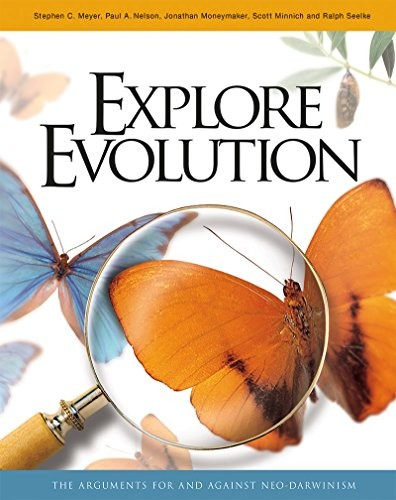 Explore Evolution by Stephen C. Meyer, Paul A. Nelson, Jonathan Moneymaker, Scott Minnich, Ralph Seelke