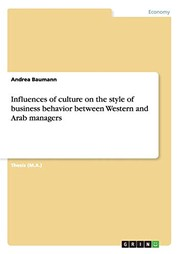 Cover of: Influences of culture on the style of business behavior between Western and Arab managers | Andrea Baumann
