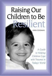Cover of: Raising our children to be resilient: a guide to helping children cope with trauma in today's world